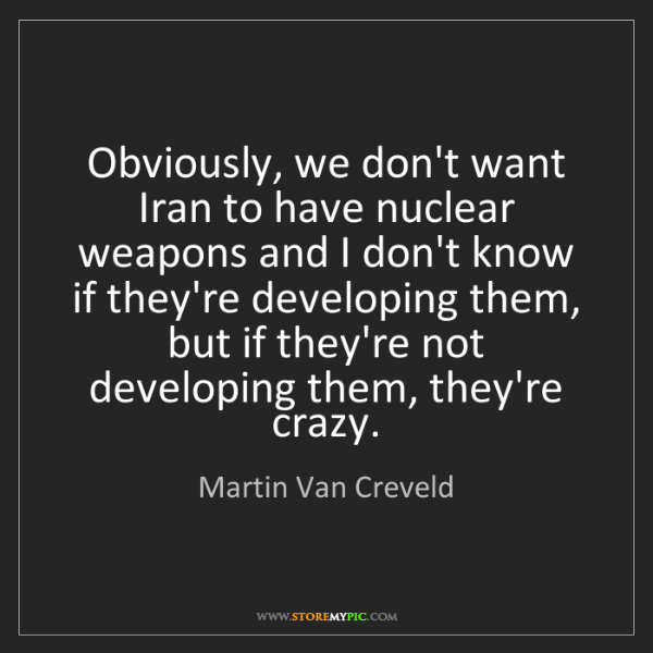 Martin Van Creveld: Obviously, we don't want Iran to have nuclear weapons...