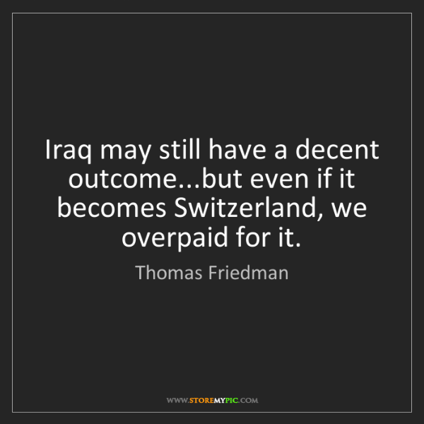 Thomas Friedman: Iraq may still have a decent outcome...but even if it...
