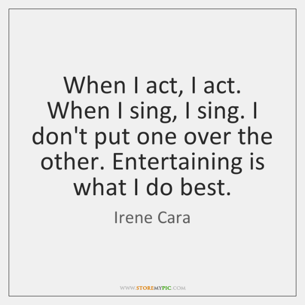 When I act, I act. When I sing, I sing. I don't ...