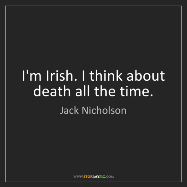 Jack Nicholson: I'm Irish. I think about death all the time.