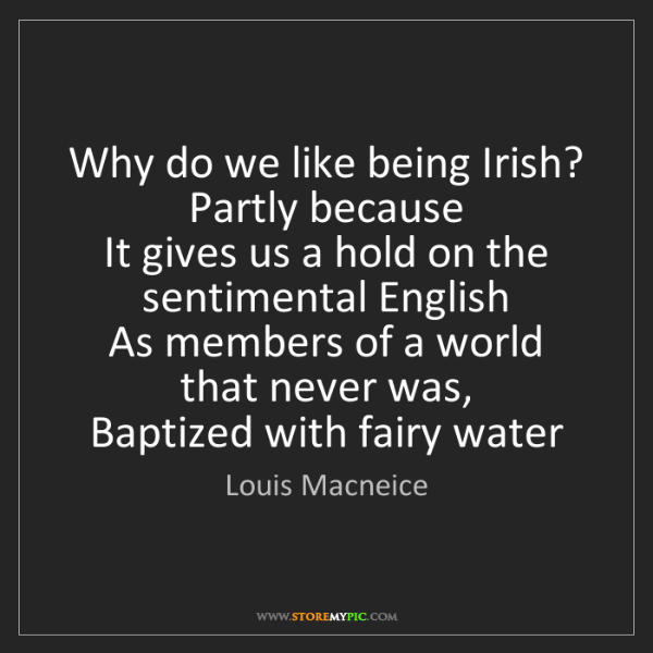 Louis Macneice: Why do we like being Irish? Partly because  It gives...