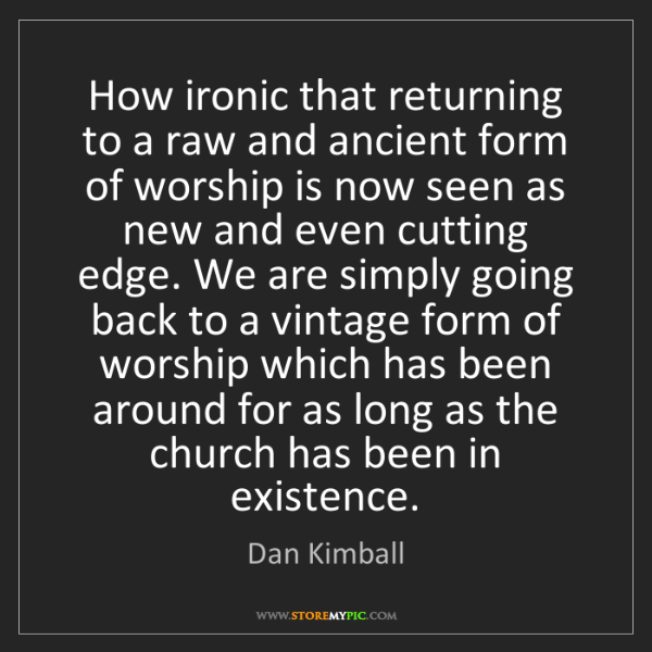 Dan Kimball: How ironic that returning to a raw and ancient form of...