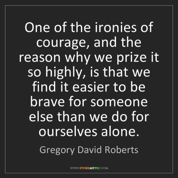 Gregory David Roberts: One of the ironies of courage, and the reason why we...