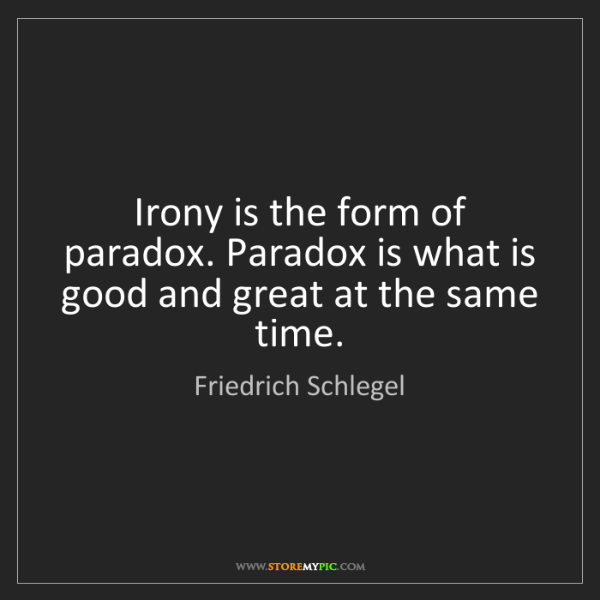 Friedrich Schlegel: Irony is the form of paradox. Paradox is what is good...