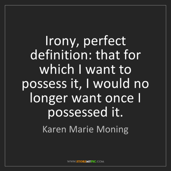 Karen Marie Moning: Irony, perfect definition: that for which I want to possess...