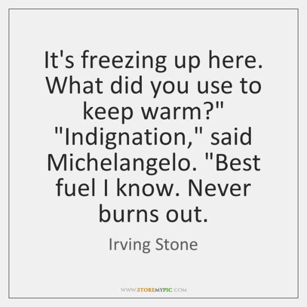"It's freezing up here. What did you use to keep warm?"" ""Indignation,"" ..."