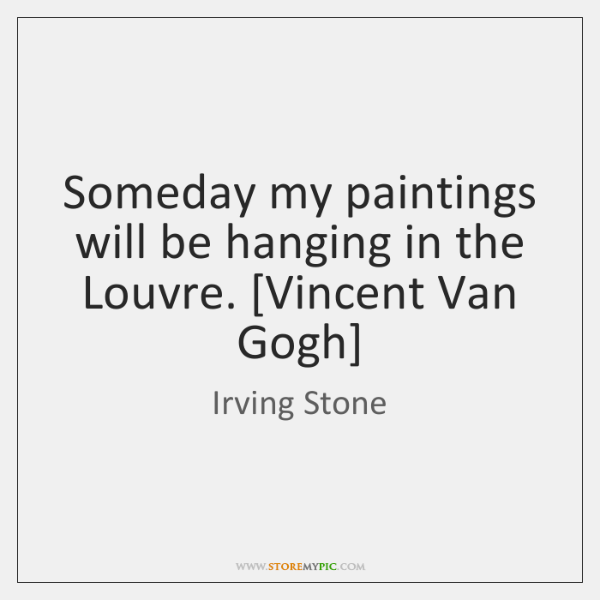 Someday my paintings will be hanging in the Louvre. [Vincent Van Gogh]