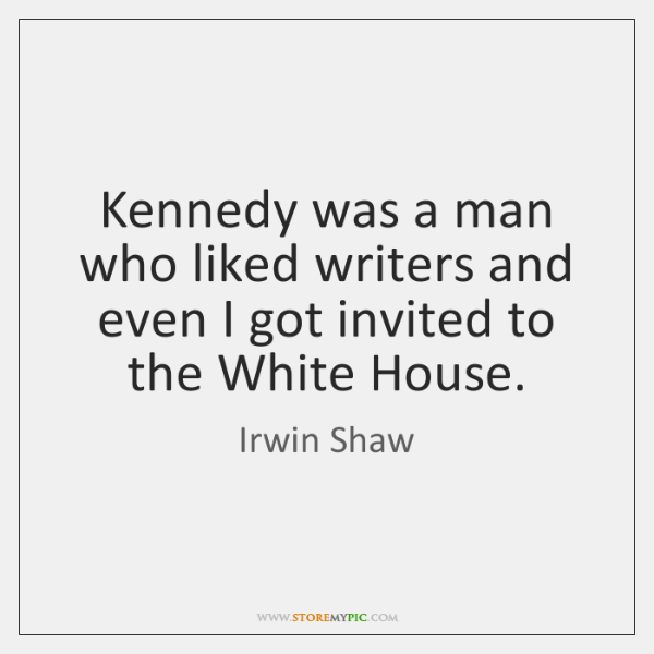 Kennedy was a man who liked writers and even I got invited ...
