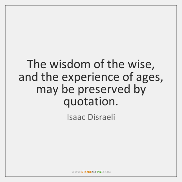 The wisdom of the wise, and the experience of ages, may be ...