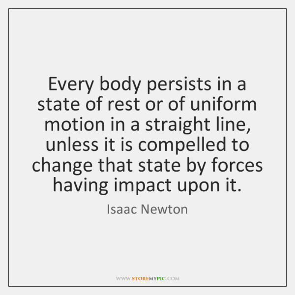 Every body persists in a state of rest or of uniform motion ...