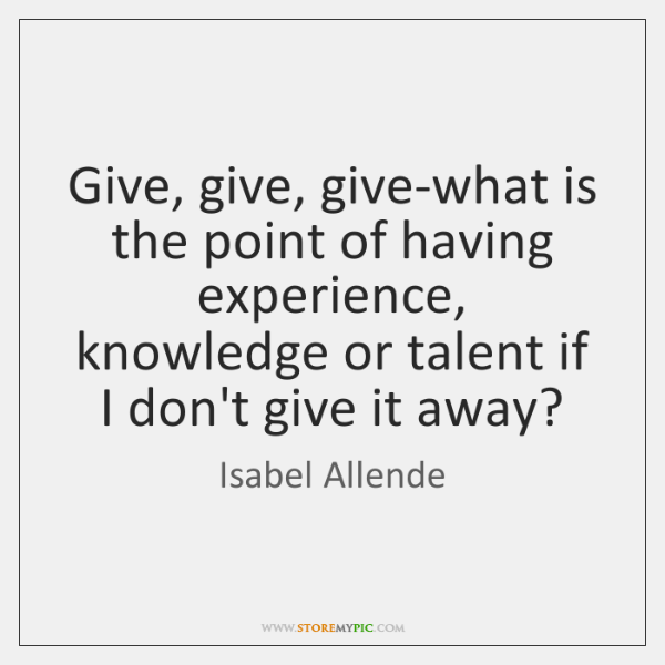 Give, give, give-what is the point of having experience, knowledge or talent ...