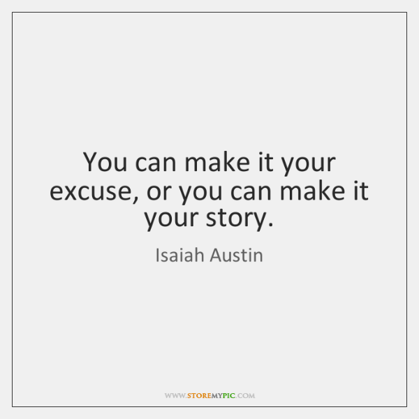 You can make it your excuse, or you can make it your ...