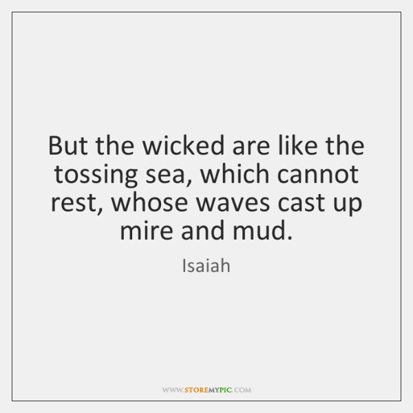 But the wicked are like the tossing sea, which cannot rest, whose ...