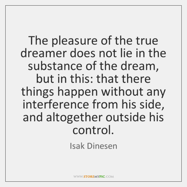 The pleasure of the true dreamer does not lie in the substance ...