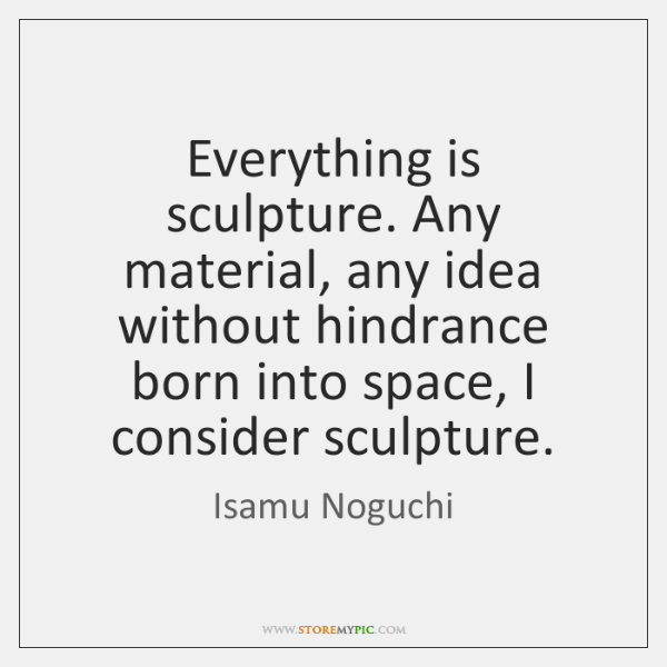Everything is sculpture. Any material, any idea without hindrance born into space, ...