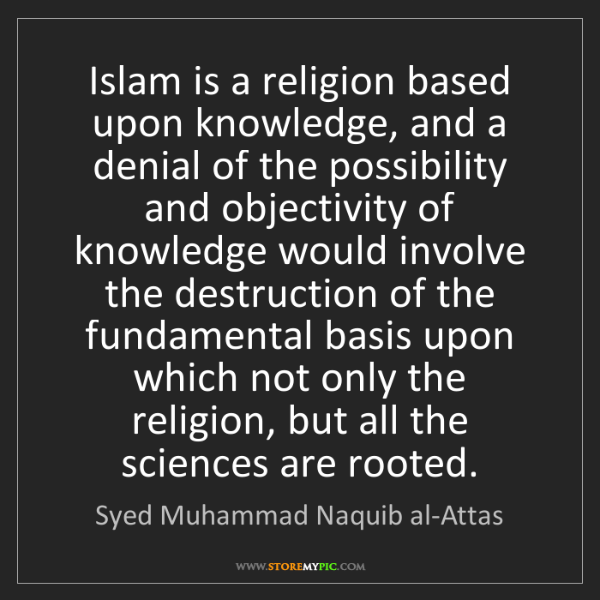Syed Muhammad Naquib al-Attas: Islam is a religion based upon knowledge, and a denial...