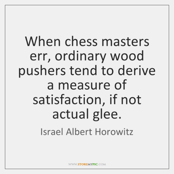 When chess masters err, ordinary wood pushers tend to derive a measure ...