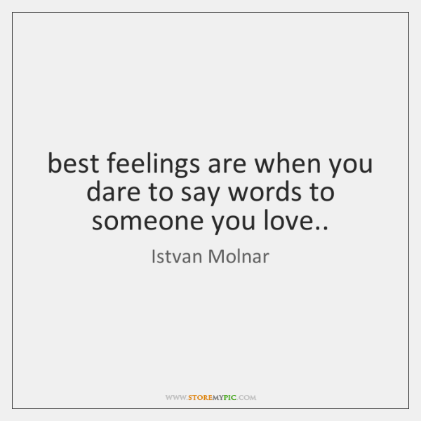 best feelings are when you dare to say words to someone you ...