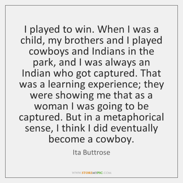 I played to win. When I was a child, my brothers and ...