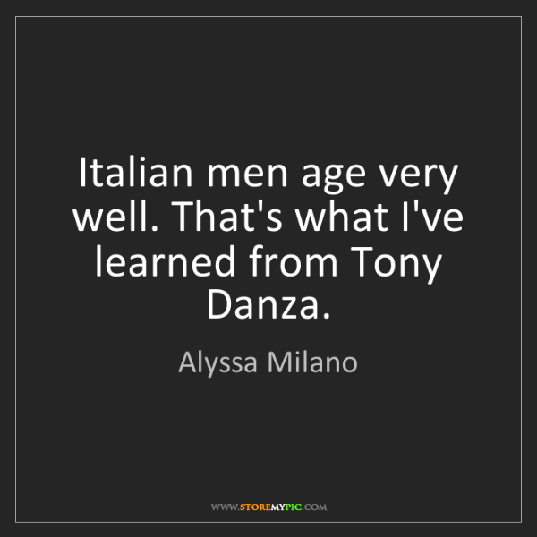 Alyssa Milano: Italian men age very well. That's what I've learned from...