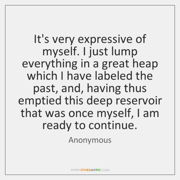 It's very expressive of myself. I just lump everything in a great ...