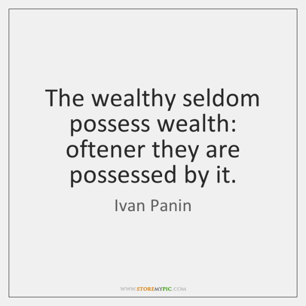 The wealthy seldom possess wealth: oftener they are possessed by it.
