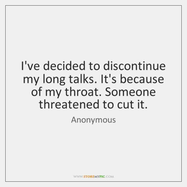 I've decided to discontinue my long talks. It's because of my throat. ...