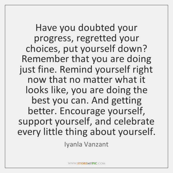 Have you doubted your progress, regretted your choices, put yourself down? Remember ...