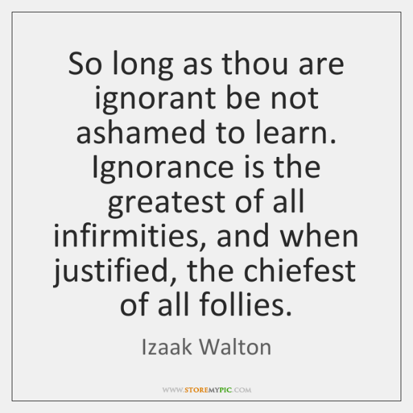 So long as thou are ignorant be not ashamed to learn. Ignorance ...