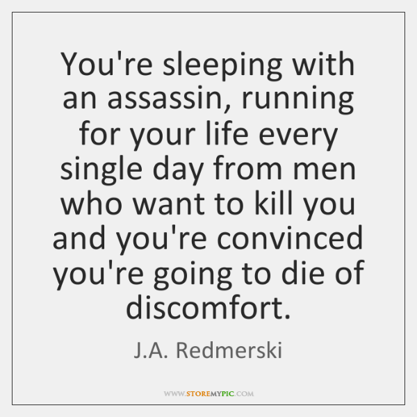 You're sleeping with an assassin, running for your life every single day ...