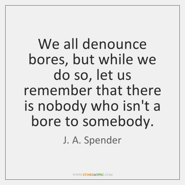 We all denounce bores, but while we do so, let us remember ...