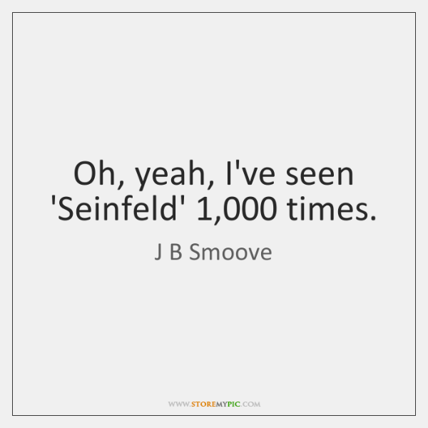 Oh, yeah, I've seen 'Seinfeld' 1,000 times.
