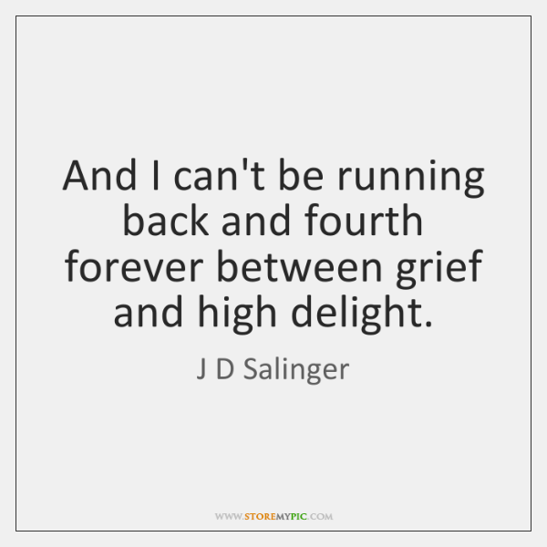 And I can't be running back and fourth forever between grief and ...