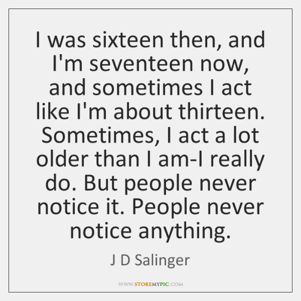I was sixteen then, and I'm seventeen now, and sometimes I act ...