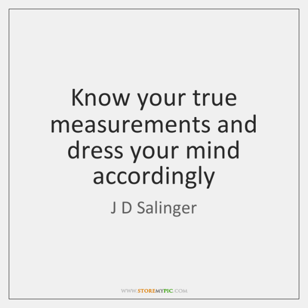 Know your true measurements and dress your mind accordingly