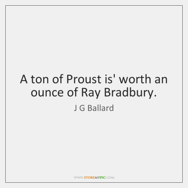 A ton of Proust is' worth an ounce of Ray Bradbury.
