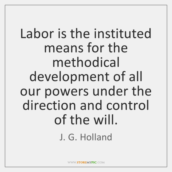 Labor is the instituted means for the methodical development of all our ...