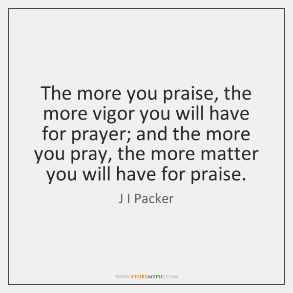 The more you praise, the more vigor you will have for prayer; ...