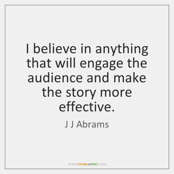 I believe in anything that will engage the audience and make the ...