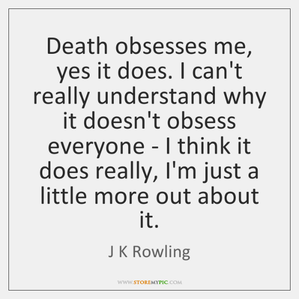 Death obsesses me, yes it does. I can't really understand why it ...