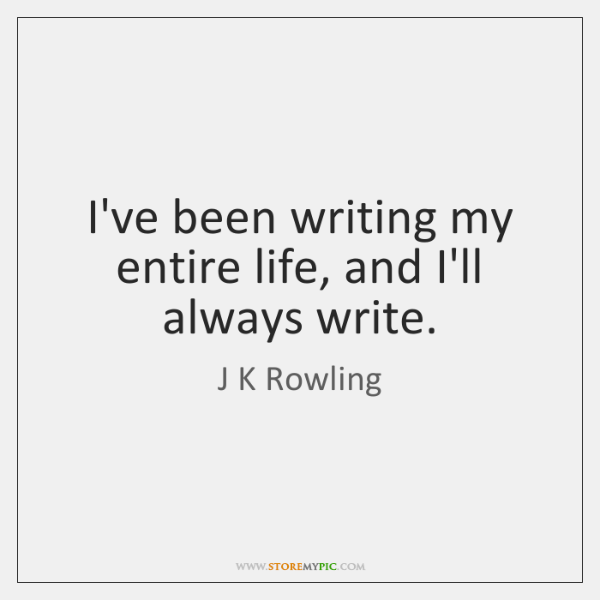 I've been writing my entire life, and I'll always write.