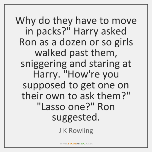 "Why do they have to move in packs?"" Harry asked Ron as ..."