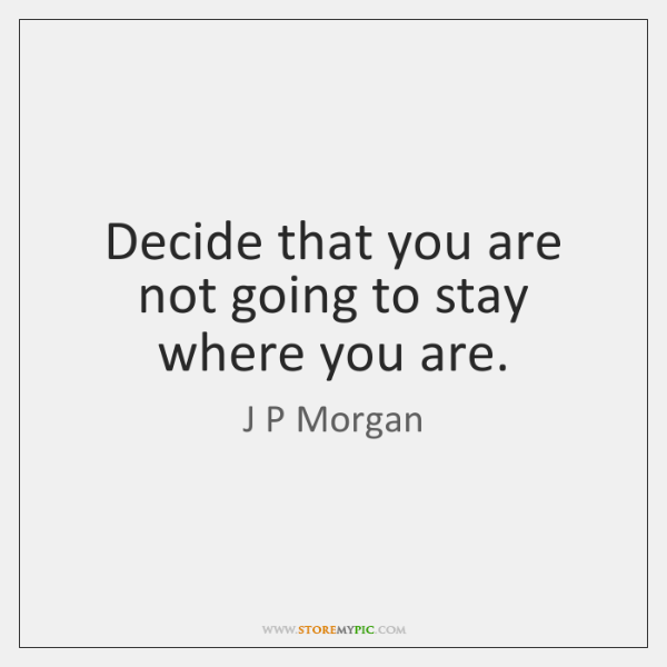 Decide that you are not going to stay where you are.