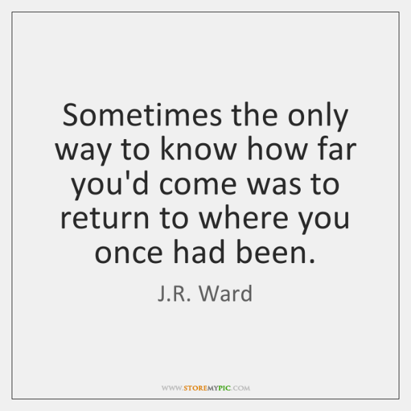 Sometimes the only way to know how far you'd come was to ...