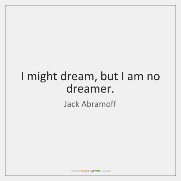 I might dream, but I am no dreamer.