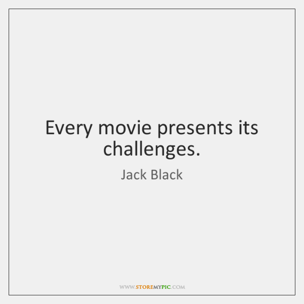 Every movie presents its challenges.