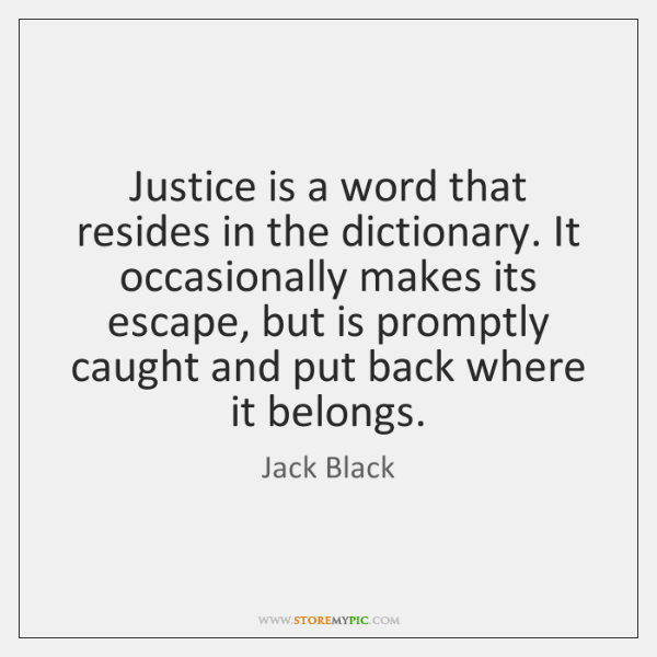 Justice is a word that resides in the dictionary. It occasionally makes ...