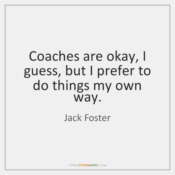 Coaches are okay, I guess, but I prefer to do things my ...