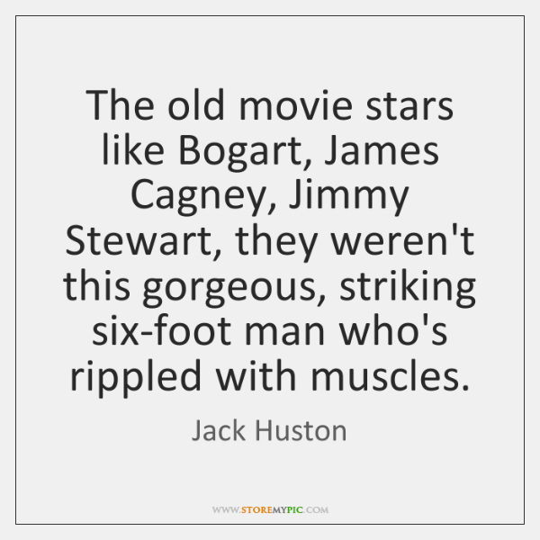 The old movie stars like Bogart, James Cagney, Jimmy Stewart, they weren't ...