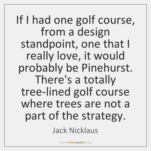 If I had one golf course, from a design standpoint, one that ...